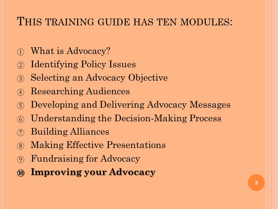 T HIS TRAINING GUIDE HAS TEN MODULES : ① What is Advocacy? ② Identifying Policy Issues ③ Selecting an Advocacy Objective ④ Researching Audiences ⑤ Dev