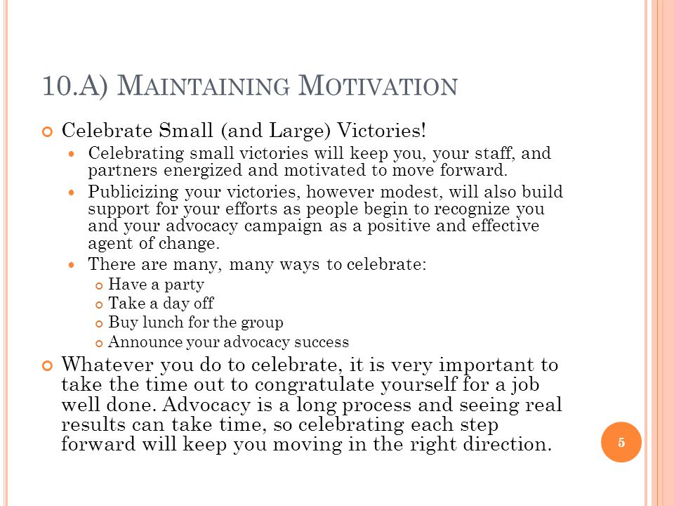 10.A) M AINTAINING M OTIVATION Celebrate Small (and Large) Victories! Celebrating small victories will keep you, your staff, and partners energized an