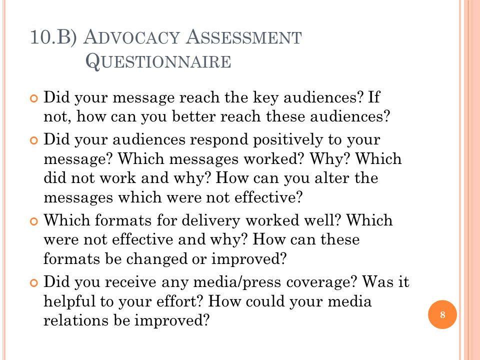 10.B) A DVOCACY A SSESSMENT Q UESTIONNAIRE Did your message reach the key audiences? If not, how can you better reach these audiences? Did your audien