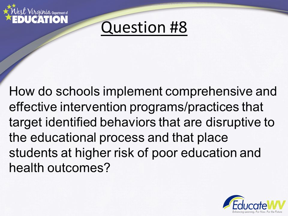Question #8 How do schools implement comprehensive and effective intervention programs/practices that target identified behaviors that are disruptive to the educational process and that place students at higher risk of poor education and health outcomes