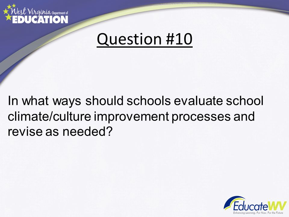 Question #10 In what ways should schools evaluate school climate/culture improvement processes and revise as needed