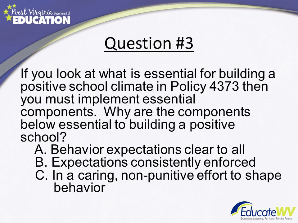 Question #3 If you look at what is essential for building a positive school climate in Policy 4373 then you must implement essential components.