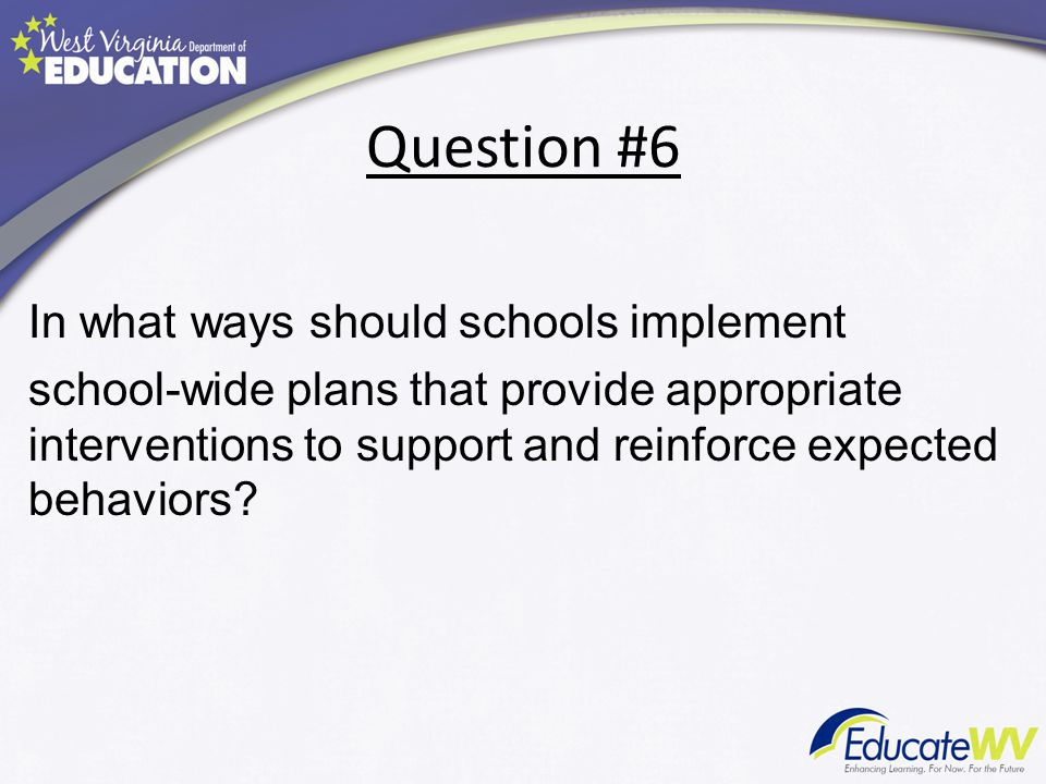 Question #6 In what ways should schools implement school-wide plans that provide appropriate interventions to support and reinforce expected behaviors