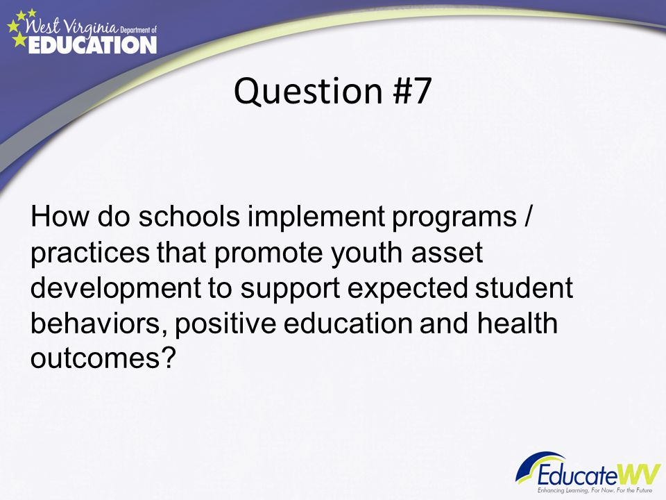 Question #7 How do schools implement programs / practices that promote youth asset development to support expected student behaviors, positive education and health outcomes