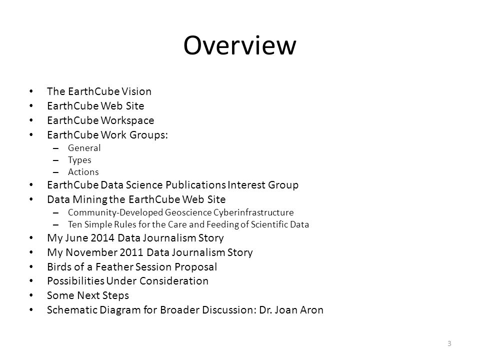The EarthCube Vision Over the next decade, the geosciences community commits to developing a framework to understand and predict responses of the Earth as a system—from the space-atmosphere boundary to the core, including the influences of humans and ecosystems. – GEO Vision Report of NSF Geoscience Directorate Advisory Committee, 2009.
