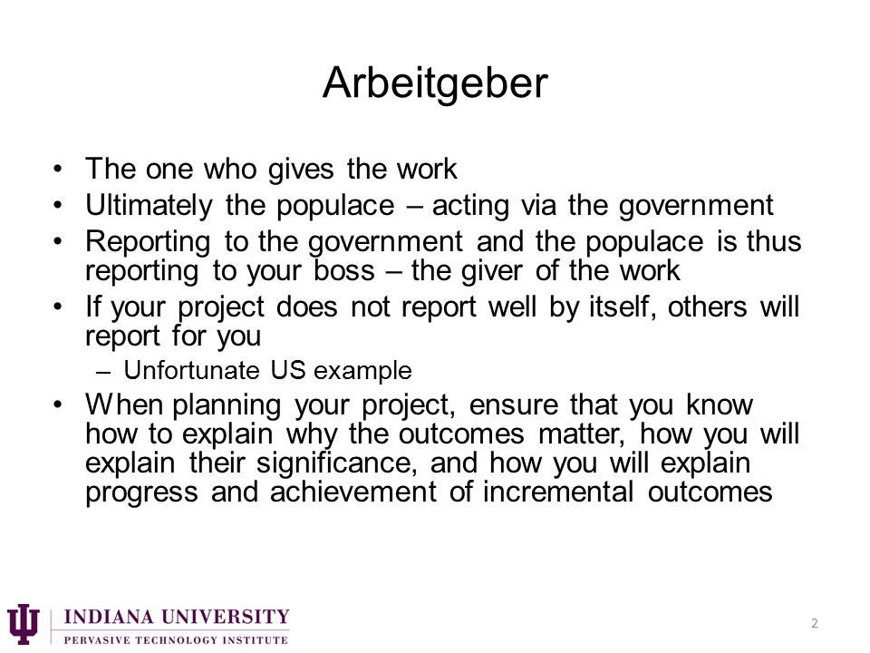 Arbeitgeber The one who gives the work Ultimately the populace – acting via the government Reporting to the government and the populace is thus reporting to your boss – the giver of the work If your project does not report well by itself, others will report for you –Unfortunate US example When planning your project, ensure that you know how to explain why the outcomes matter, how you will explain their significance, and how you will explain progress and achievement of incremental outcomes 2