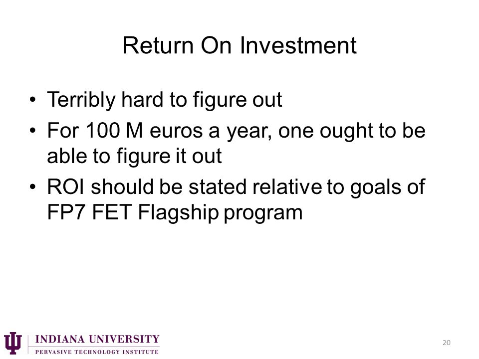 Return On Investment Terribly hard to figure out For 100 M euros a year, one ought to be able to figure it out ROI should be stated relative to goals of FP7 FET Flagship program 20