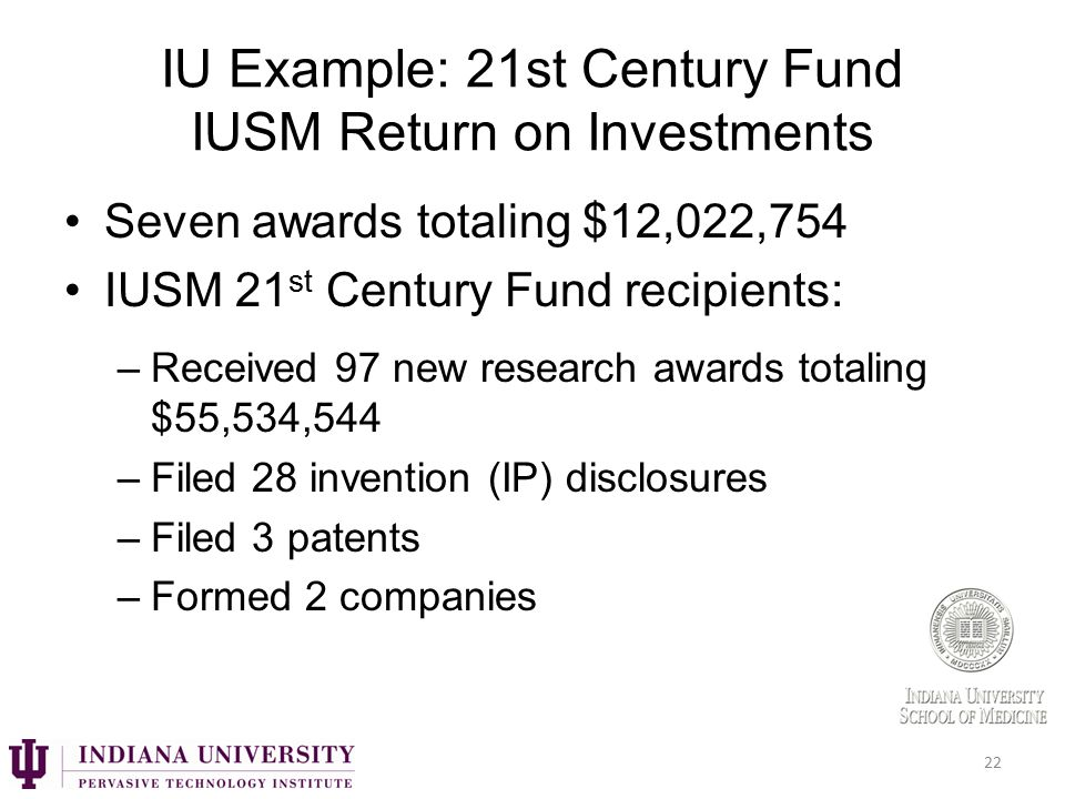 22 IU Example: 21st Century Fund IUSM Return on Investments Seven awards totaling $12,022,754 IUSM 21 st Century Fund recipients: –Received 97 new research awards totaling $55,534,544 –Filed 28 invention (IP) disclosures –Filed 3 patents –Formed 2 companies