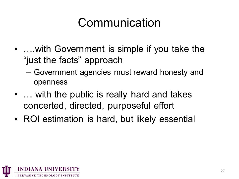 Communication ….with Government is simple if you take the just the facts approach –Government agencies must reward honesty and openness … with the public is really hard and takes concerted, directed, purposeful effort ROI estimation is hard, but likely essential 27