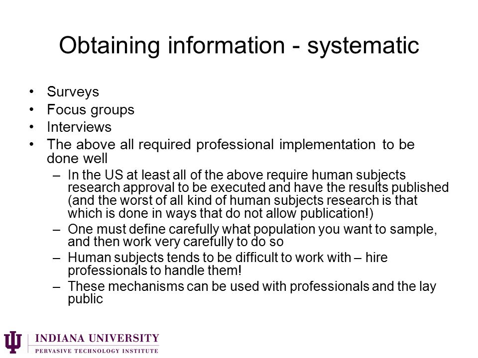 Obtaining information - systematic Surveys Focus groups Interviews The above all required professional implementation to be done well –In the US at least all of the above require human subjects research approval to be executed and have the results published (and the worst of all kind of human subjects research is that which is done in ways that do not allow publication!) –One must define carefully what population you want to sample, and then work very carefully to do so –Human subjects tends to be difficult to work with – hire professionals to handle them.