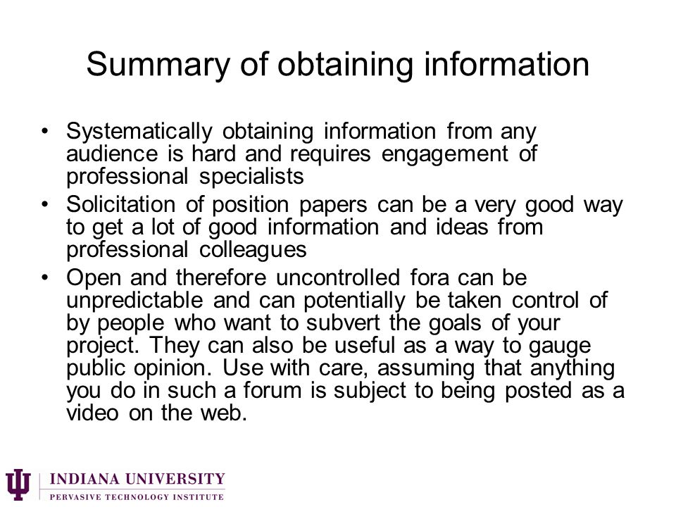 Summary of obtaining information Systematically obtaining information from any audience is hard and requires engagement of professional specialists Solicitation of position papers can be a very good way to get a lot of good information and ideas from professional colleagues Open and therefore uncontrolled fora can be unpredictable and can potentially be taken control of by people who want to subvert the goals of your project.