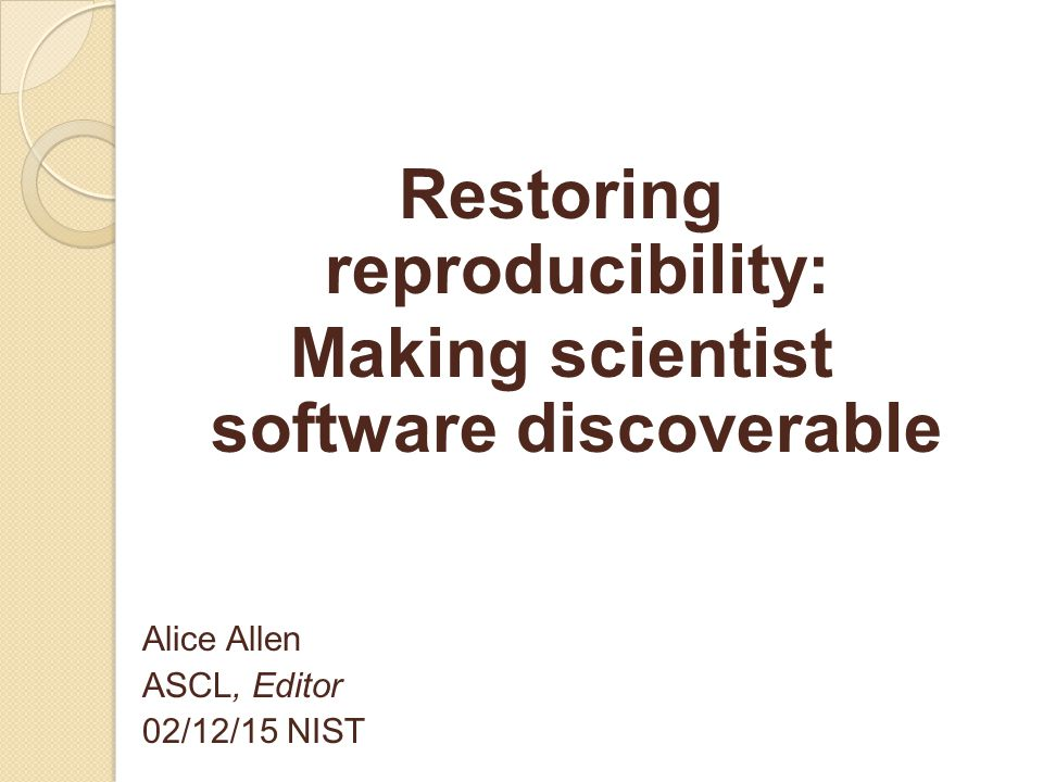 Restoring reproducibility: Making scientist software discoverable Alice Allen ASCL, Editor 02/12/15 NIST