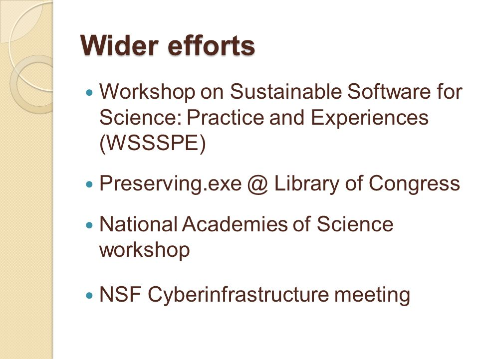 Wider efforts Workshop on Sustainable Software for Science: Practice and Experiences (WSSSPE) Preserving.exe @ Library of Congress National Academies of Science workshop NSF Cyberinfrastructure meeting