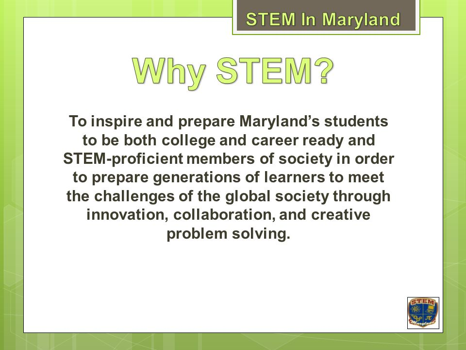 To inspire and prepare Maryland's students to be both college and career ready and STEM-proficient members of society in order to prepare generations of learners to meet the challenges of the global society through innovation, collaboration, and creative problem solving.