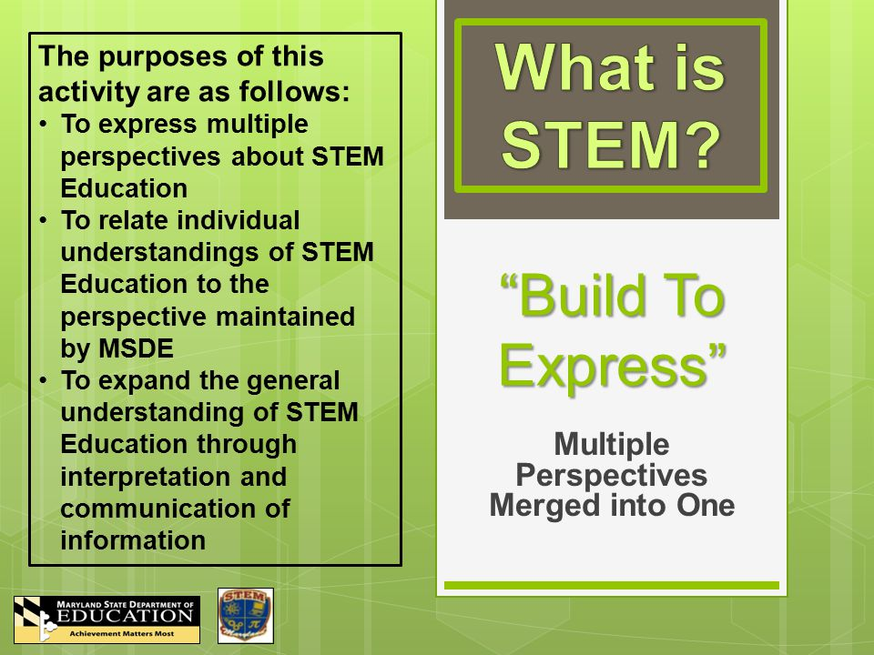 Build To Express Multiple Perspectives Merged into One The purposes of this activity are as follows: To express multiple perspectives about STEM Education To relate individual understandings of STEM Education to the perspective maintained by MSDE To expand the general understanding of STEM Education through interpretation and communication of information
