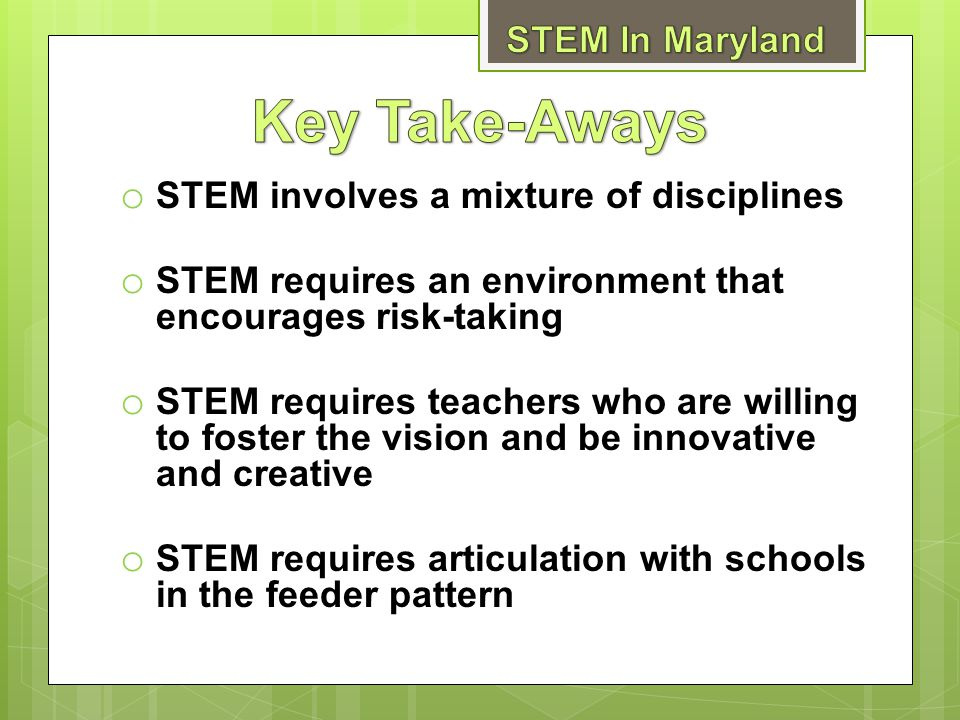 o STEM involves a mixture of disciplines o STEM requires an environment that encourages risk-taking o STEM requires teachers who are willing to foster the vision and be innovative and creative o STEM requires articulation with schools in the feeder pattern