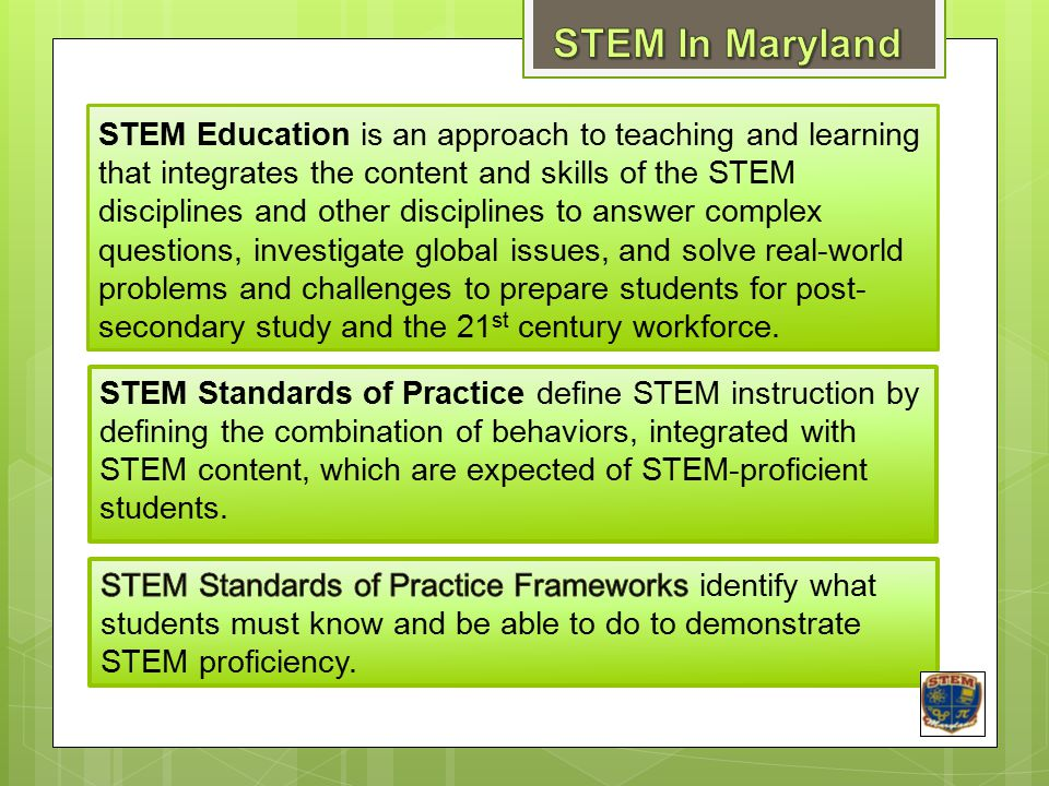 STEM Education is an approach to teaching and learning that integrates the content and skills of the STEM disciplines and other disciplines to answer complex questions, investigate global issues, and solve real-world problems and challenges to prepare students for post- secondary study and the 21 st century workforce.