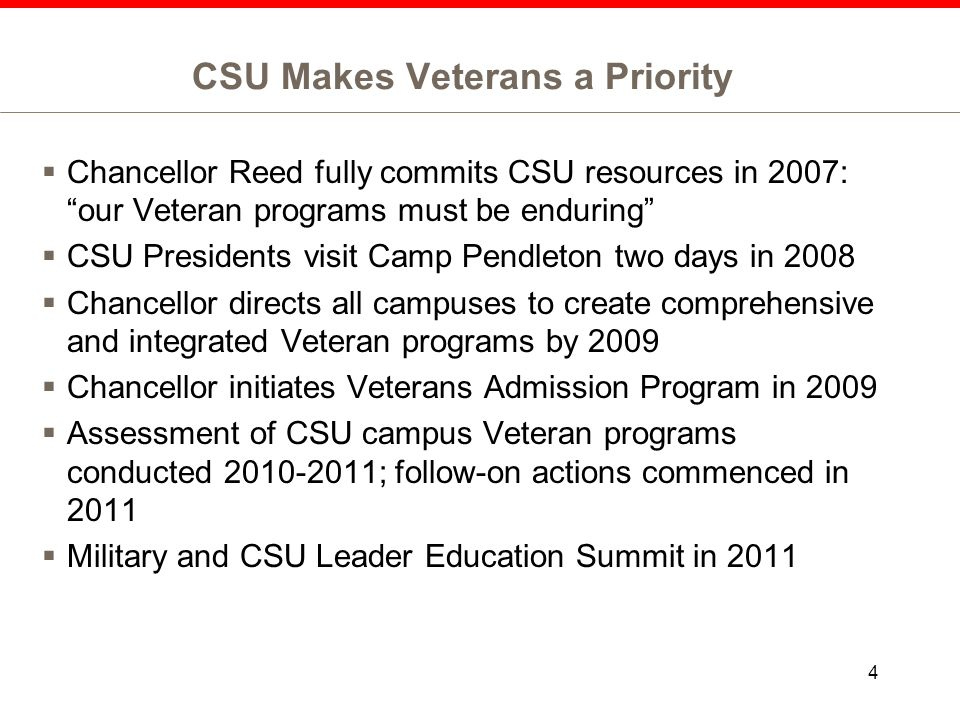 CSU Makes Veterans a Priority  Ongoing CSU initiatives: -Veteran Support Teams on all campuses * 23 campuses have Student Veteran Organizations * 18 campuses have Veteran Centers -Enhanced Websites and Social Media in place -Partnerships with CSU campuses and military bases -Partnerships with Community Colleges to ensure seamless transition of Veteran students from CCC to CSU -Creating pathways to careers -Monthly conference calls w/Campus Veteran Coordinators -Serving the Wounded 5