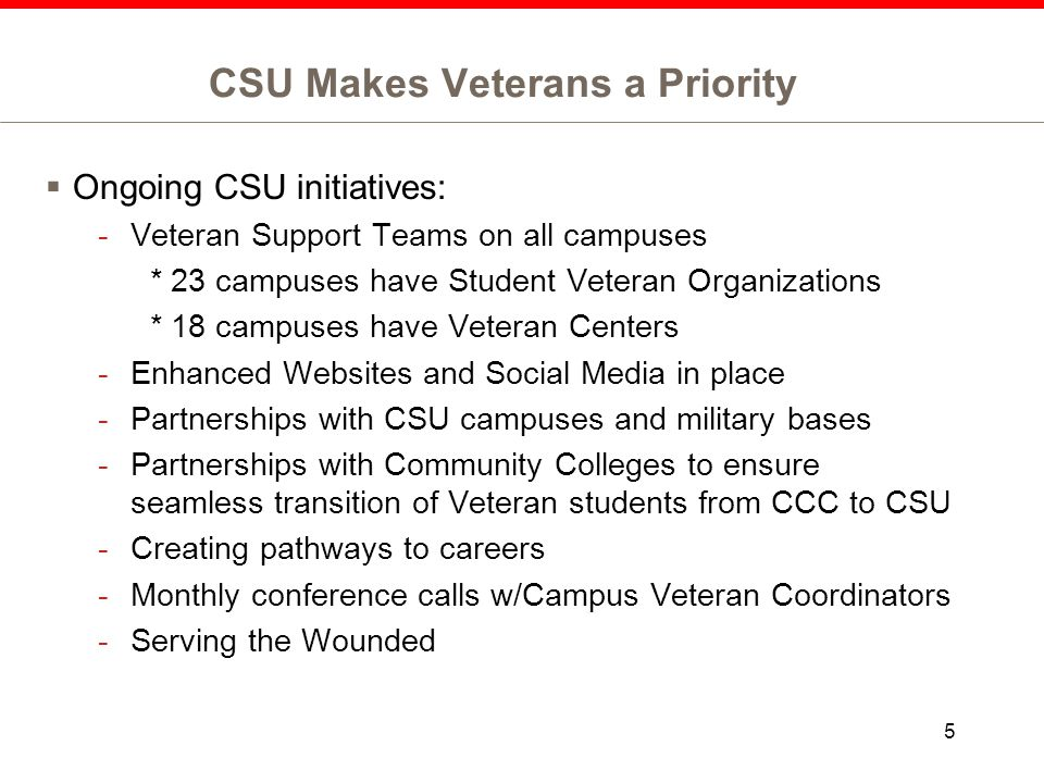 CSU Makes Veterans a Priority  Ongoing CSU initiatives: -Veteran Support Teams on all campuses * 23 campuses have Student Veteran Organizations * 18 campuses have Veteran Centers -Enhanced Websites and Social Media in place -Partnerships with CSU campuses and military bases -Partnerships with Community Colleges to ensure seamless transition of Veteran students from CCC to CSU -Creating pathways to careers -Monthly conference calls w/Campus Veteran Coordinators -Serving the Wounded 5