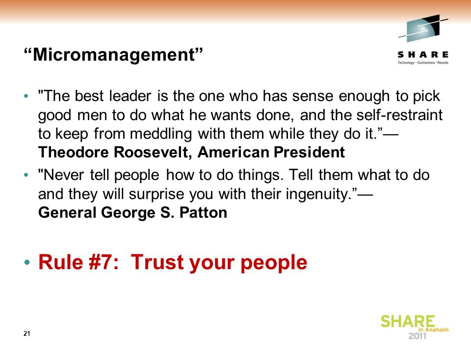 Micromanagement The best leader is the one who has sense enough to pick good men to do what he wants done, and the self-restraint to keep from meddling with them while they do it. — Theodore Roosevelt, American President Never tell people how to do things.