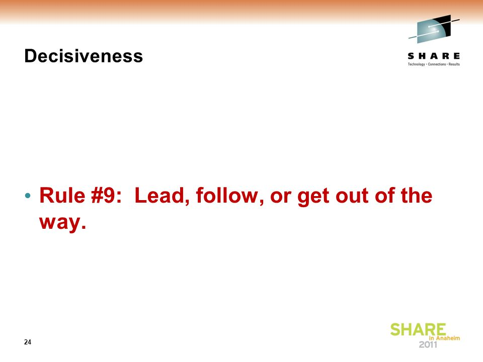 Decisiveness Rule #9: Lead, follow, or get out of the way. 24