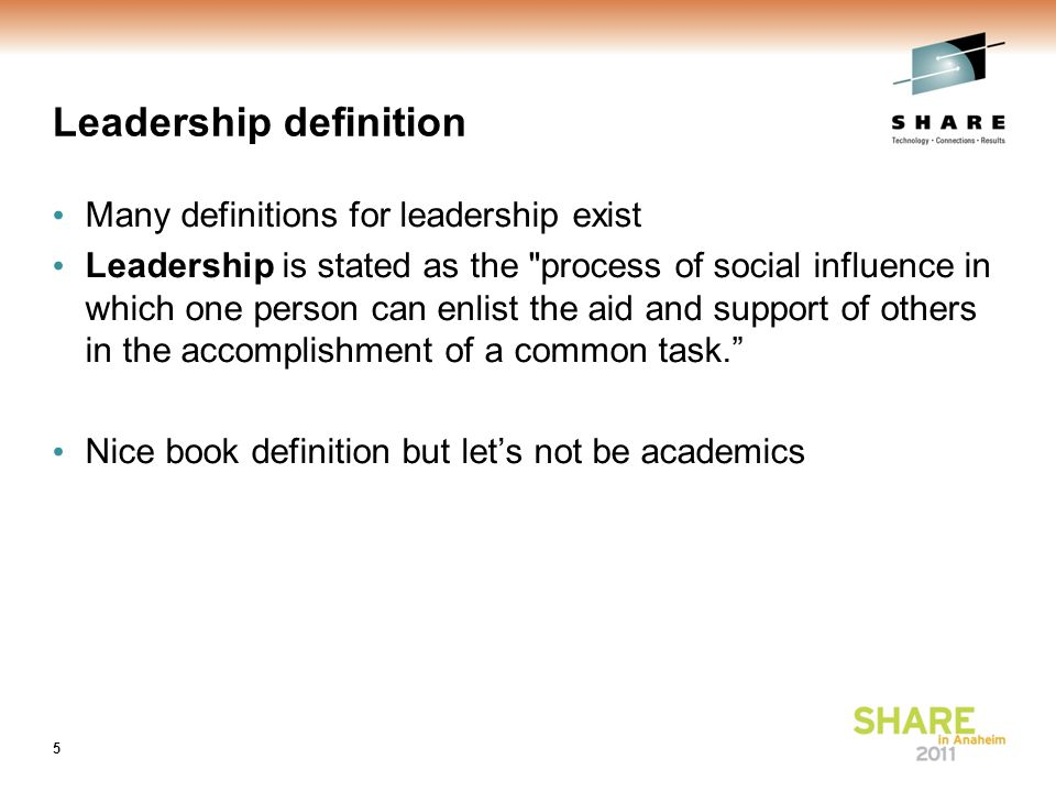 Leadership definition Many definitions for leadership exist Leadership is stated as the process of social influence in which one person can enlist the aid and support of others in the accomplishment of a common task. Nice book definition but let's not be academics 5