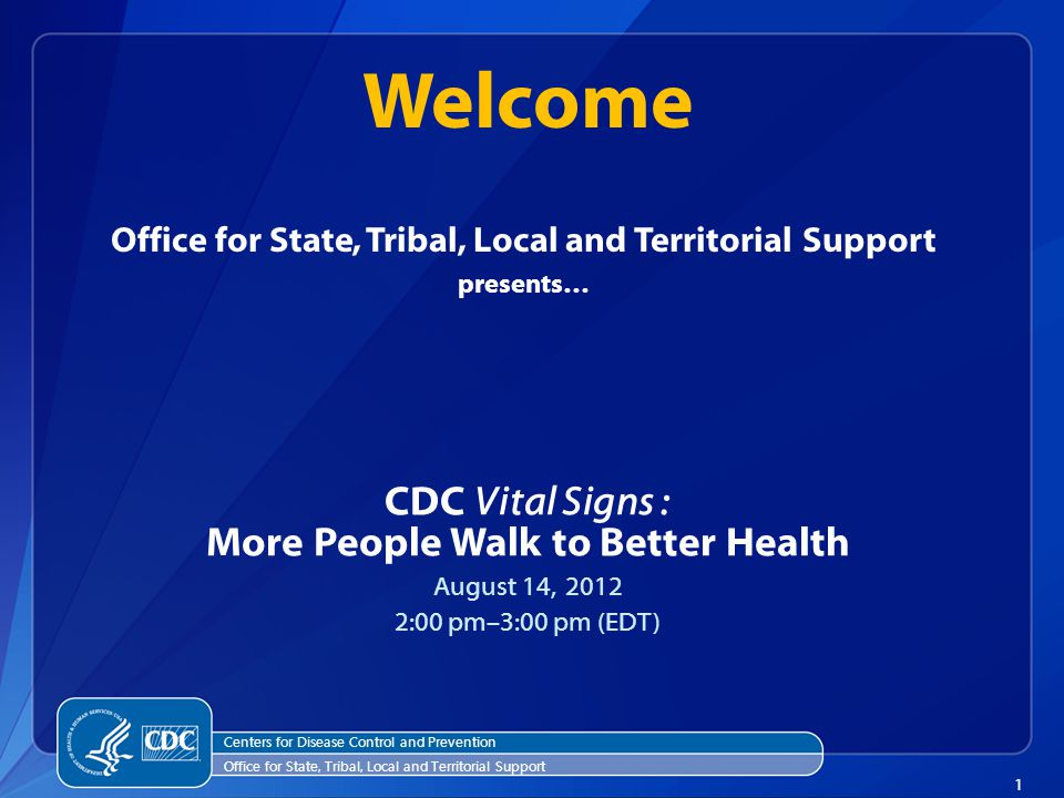 1 Office for State, Tribal, Local and Territorial Support presents… CDC Vital Signs : More People Walk to Better Health August 14, 2012 2:00 pm–3:00 pm (EDT) Welcome Centers for Disease Control and Prevention Office for State, Tribal, Local and Territorial Support