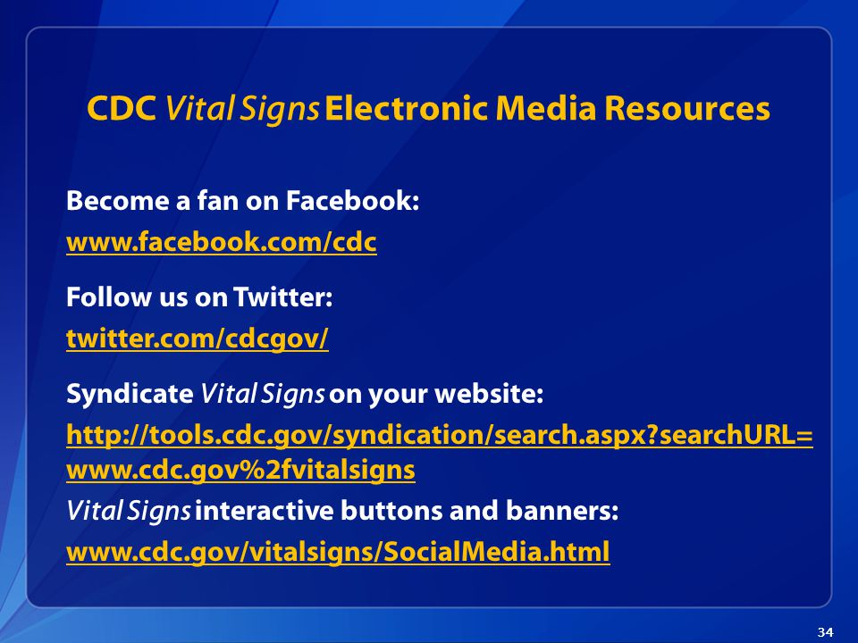 34 CDC Vital Signs Electronic Media Resources Become a fan on Facebook: www.facebook.com/cdc Follow us on Twitter: twitter.com/cdcgov/ Syndicate Vital Signs on your website: http://tools.cdc.gov/syndication/search.aspx searchURL= www.cdc.gov%2fvitalsigns Vital Signs interactive buttons and banners: www.cdc.gov/vitalsigns/SocialMedia.html