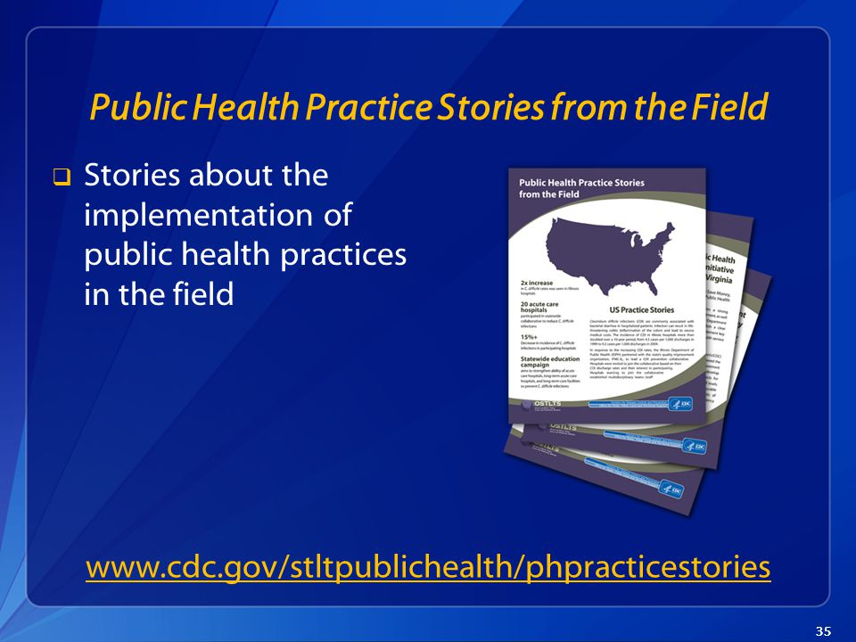 35 Public Health Practice Stories from the Field  Stories about the implementation of public health practices in the field www.cdc.gov/stltpublichealth/phpracticestories