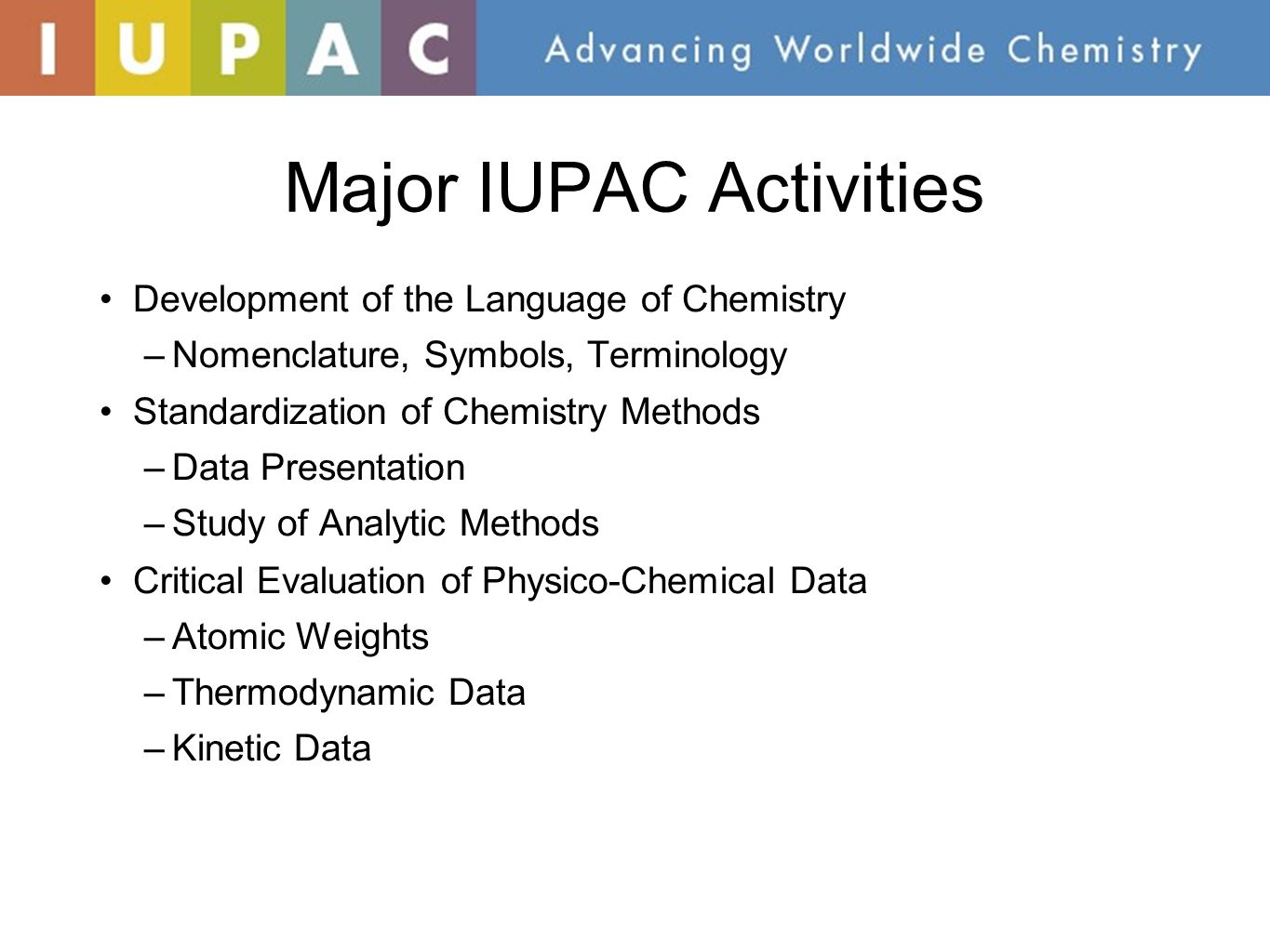 Major IUPAC Activities (Cont.) Data Exchange Standards for Computers and Instruments Sponsorship of Conferences –Biennial IUPAC Congress (Torino, Italy 2007, Glasgow, Scotland 2009, San Juan, Puerto Rico 2011, Istanbul 2013) –More than 30 Specialized Symposia each Year (WPC 2014) Chemistry Education Industrial Safety and Environmental Programs CHEMRAWN Conferences addressing Chemistry and Societal Impact