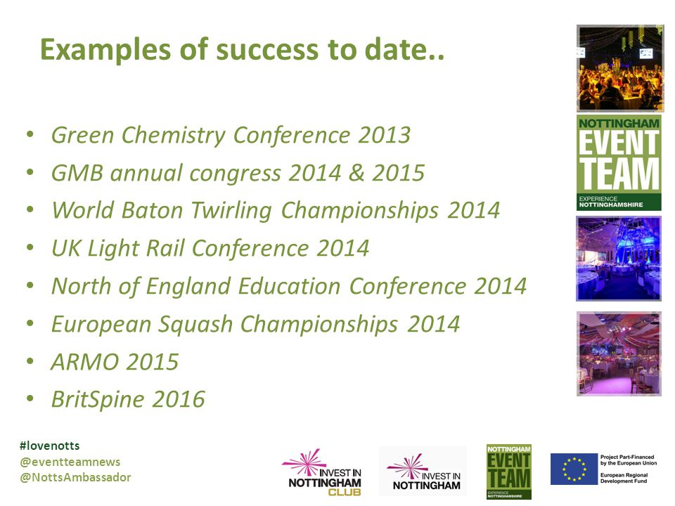 Green Chemistry Conference 2013 GMB annual congress 2014 & 2015 World Baton Twirling Championships 2014 UK Light Rail Conference 2014 North of England Education Conference 2014 European Squash Championships 2014 ARMO 2015 BritSpine 2016 #lovenotts @eventteamnews @NottsAmbassador Examples of success to date..