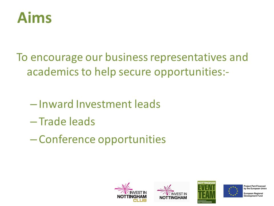 Aims To encourage our business representatives and academics to help secure opportunities:- – Inward Investment leads – Trade leads – Conference opportunities