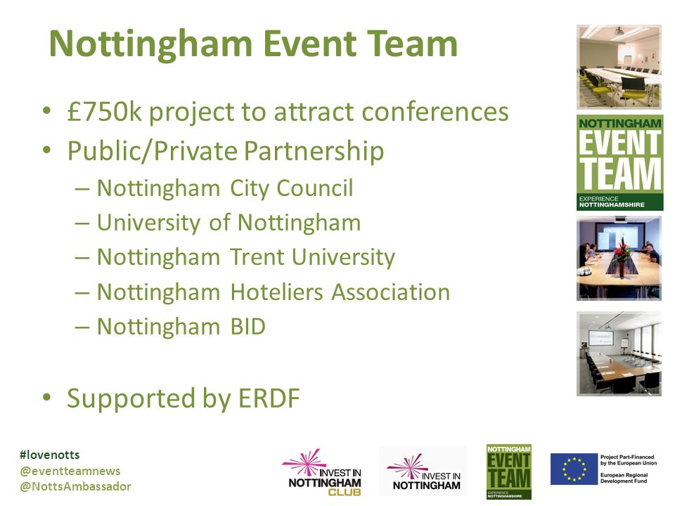 Nottingham Event Team £750k project to attract conferences Public/Private Partnership – Nottingham City Council – University of Nottingham – Nottingham Trent University – Nottingham Hoteliers Association – Nottingham BID Supported by ERDF #lovenotts @eventteamnews @NottsAmbassador