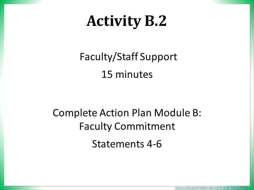 www.wisconsinpbisnetwork.org/tier1.html Activity B.2 Complete Action Plan Module B: Faculty Commitment Statements 4-6 Faculty/Staff Support 15 minutes
