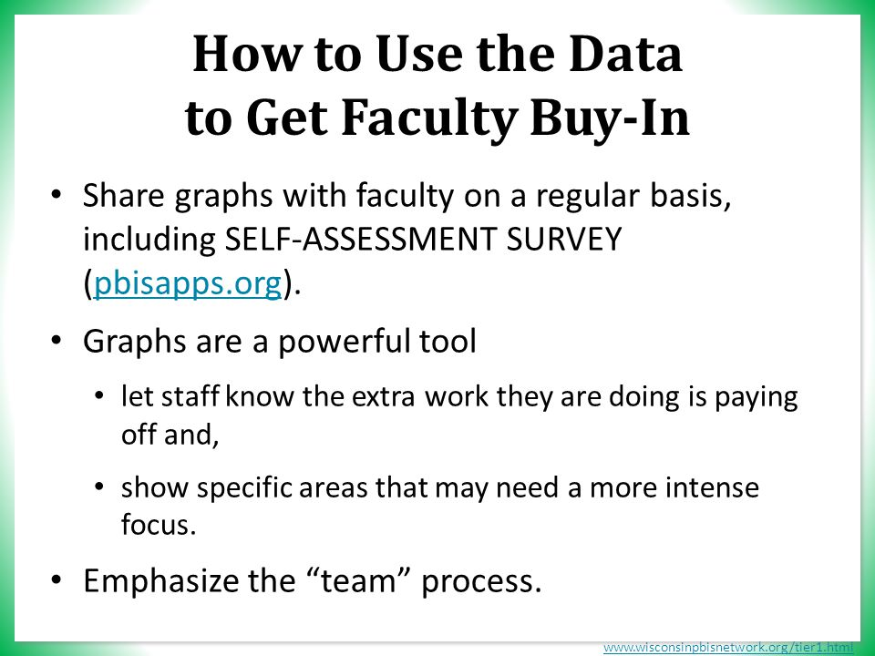 www.wisconsinpbisnetwork.org/tier1.html How to Use the Data to Get Faculty Buy-In Share graphs with faculty on a regular basis, including SELF-ASSESSMENT SURVEY (pbisapps.org).pbisapps.org Graphs are a powerful tool let staff know the extra work they are doing is paying off and, show specific areas that may need a more intense focus.