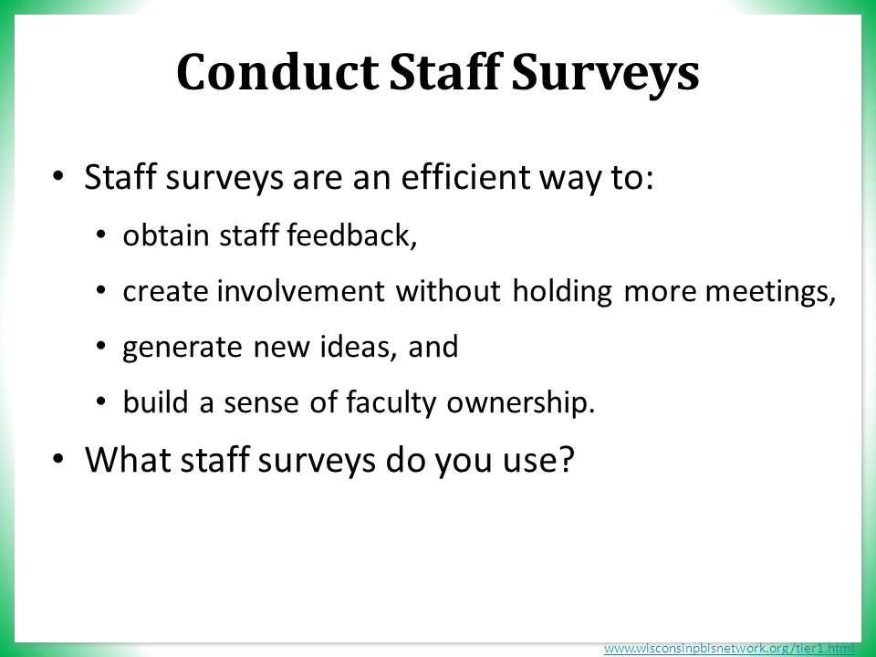 www.wisconsinpbisnetwork.org/tier1.html Conduct Staff Surveys Staff surveys are an efficient way to: obtain staff feedback, create involvement without holding more meetings, generate new ideas, and build a sense of faculty ownership.