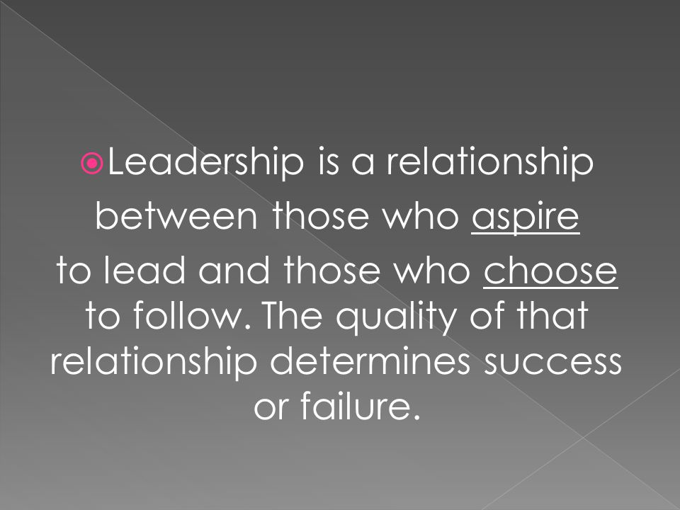  Leadership is a relationship between those who aspire to lead and those who choose to follow.