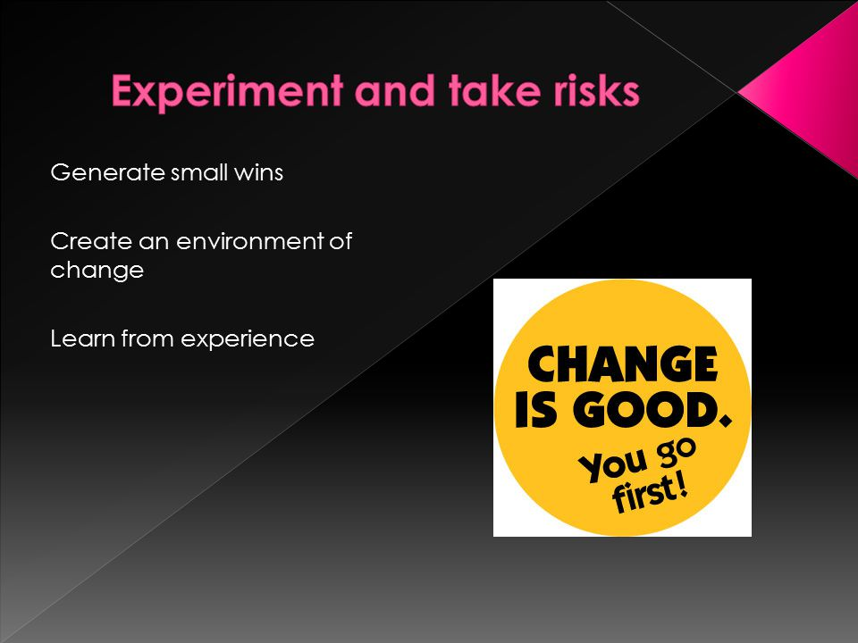 Generate small wins Create an environment of change Learn from experience