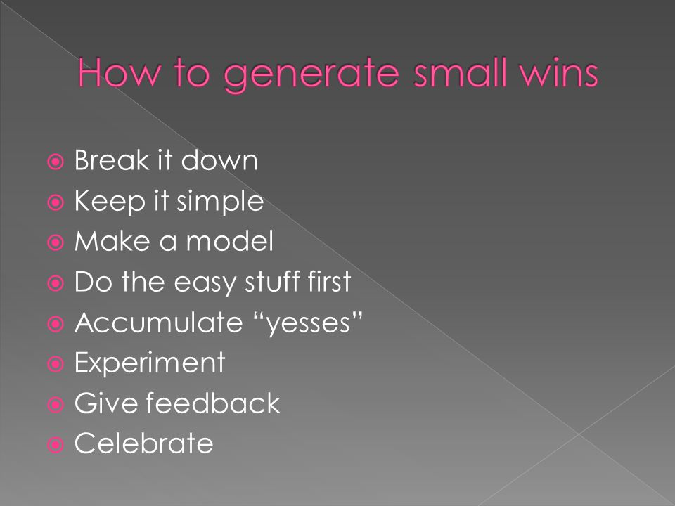 """ Break it down  Keep it simple  Make a model  Do the easy stuff first  Accumulate """"yesses""""  Experiment  Give feedback  Celebrate"""