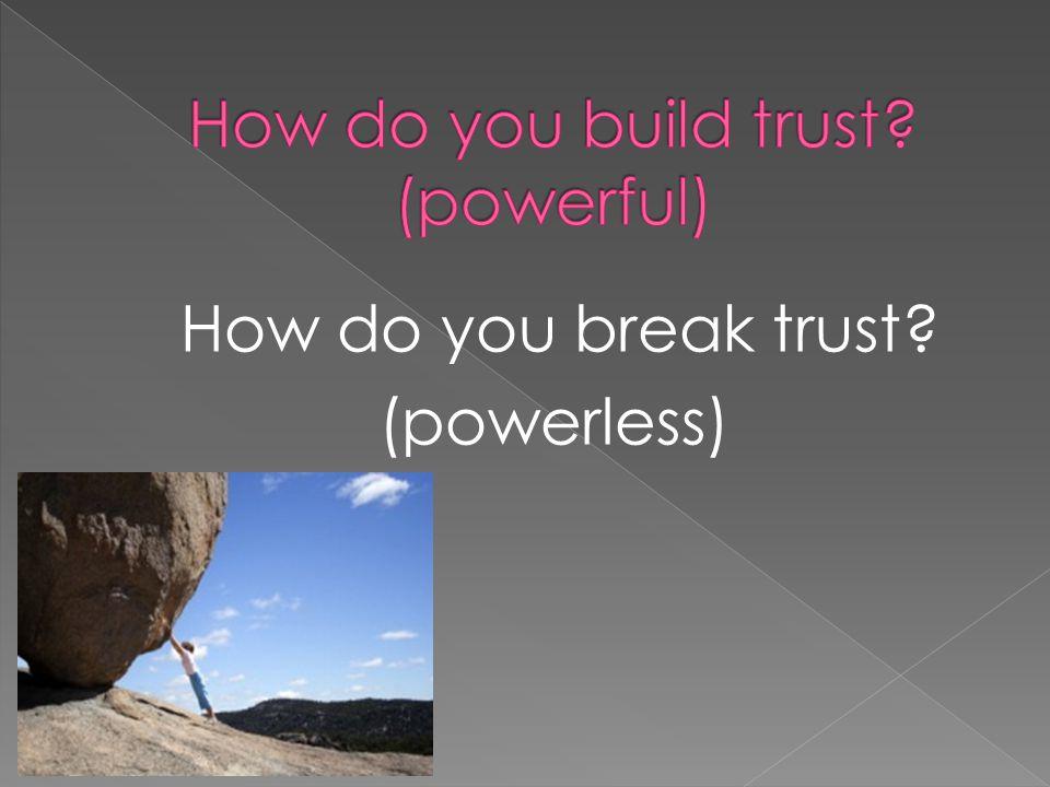 How do you break trust? (powerless)