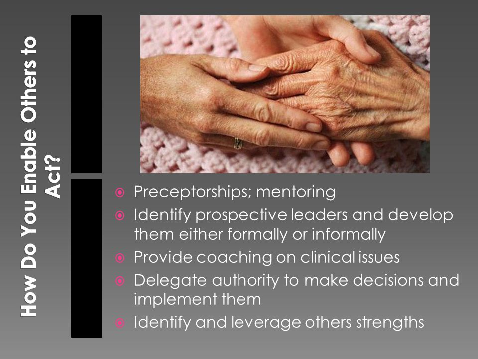  Preceptorships; mentoring  Identify prospective leaders and develop them either formally or informally  Provide coaching on clinical issues  Delegate authority to make decisions and implement them  Identify and leverage others strengths