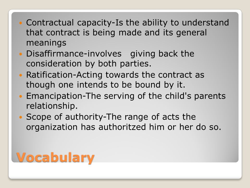 Vocabulary Contractual capacity-Is the ability to understand that contract is being made and its general meanings Disaffirmance-involves giving back the consideration by both parties.