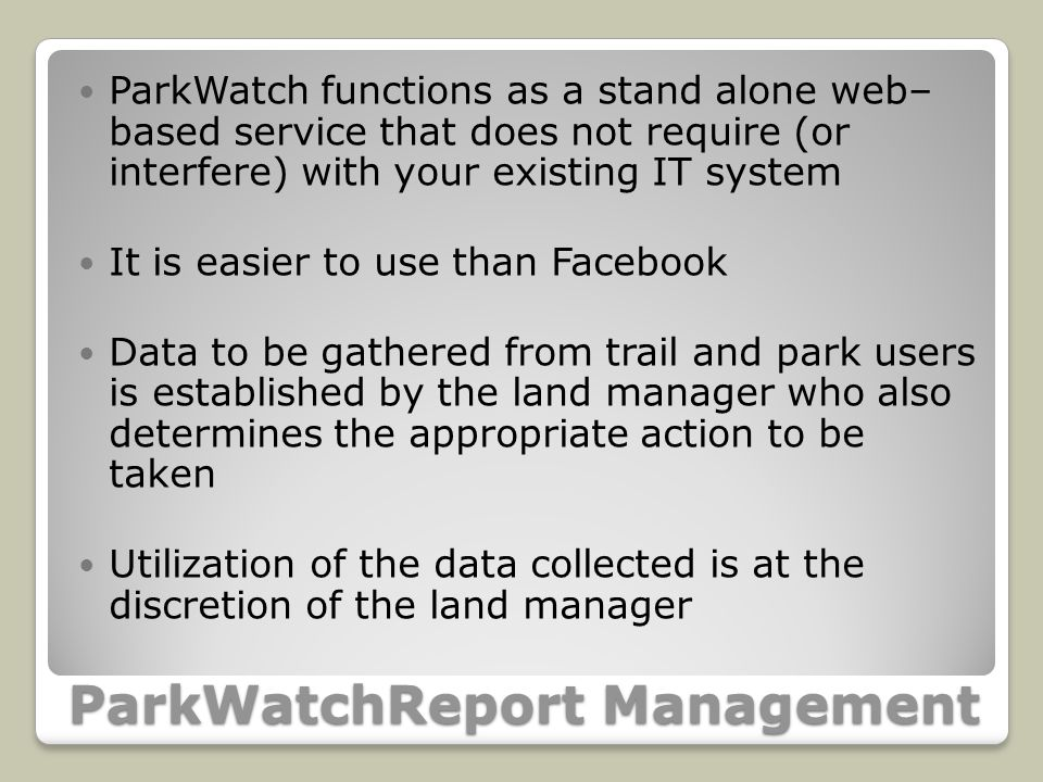 ParkWatchReport Management ParkWatch functions as a stand alone web– based service that does not require (or interfere) with your existing IT system It is easier to use than Facebook Data to be gathered from trail and park users is established by the land manager who also determines the appropriate action to be taken Utilization of the data collected is at the discretion of the land manager