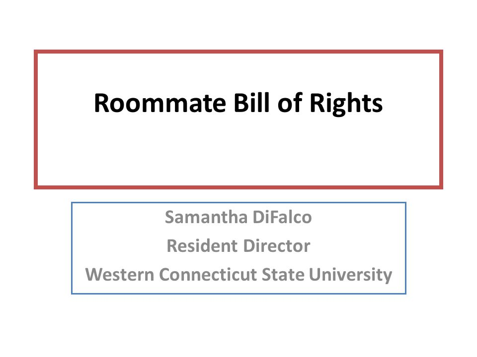 Roommate Bill of Rights Samantha DiFalco Resident Director Western Connecticut State University