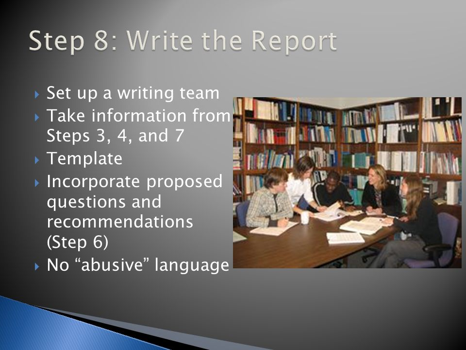  Set up a writing team  Take information from Steps 3, 4, and 7  Template  Incorporate proposed questions and recommendations (Step 6)  No abusive language