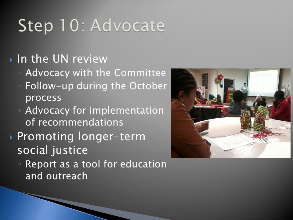  In the UN review ◦ Advocacy with the Committee ◦ Follow-up during the October process ◦ Advocacy for implementation of recommendations  Promoting longer-term social justice ◦ Report as a tool for education and outreach