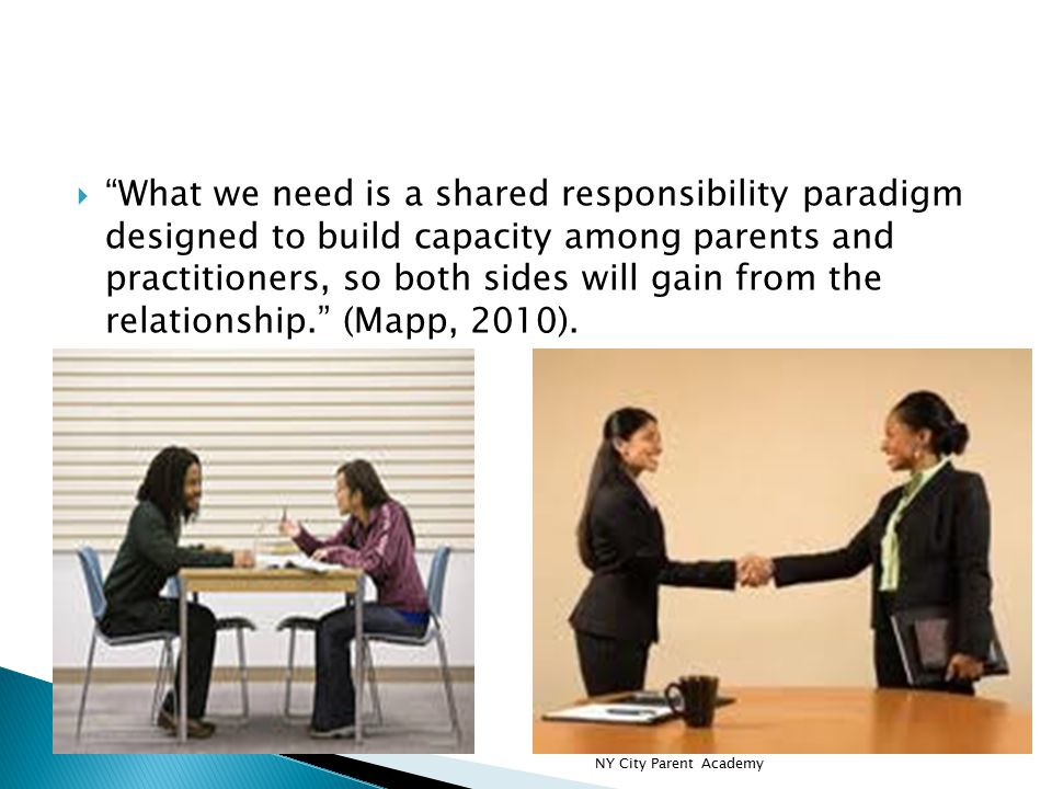  What we need is a shared responsibility paradigm designed to build capacity among parents and practitioners, so both sides will gain from the relationship. (Mapp, 2010).