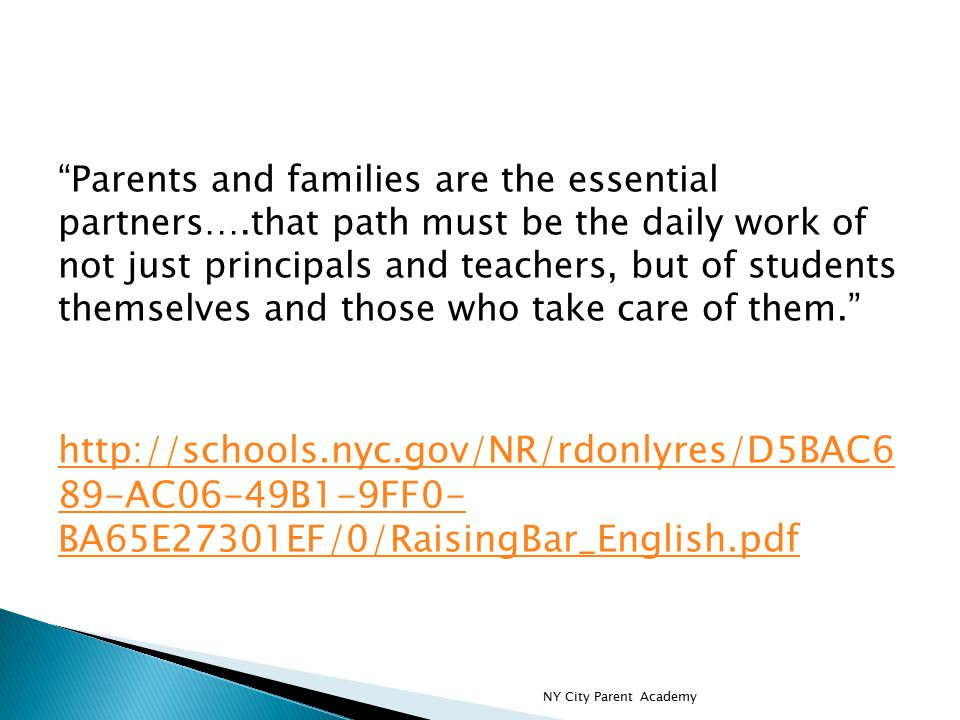 Parents and families are the essential partners….that path must be the daily work of not just principals and teachers, but of students themselves and those who take care of them. http://schools.nyc.gov/NR/rdonlyres/D5BAC6 89-AC06-49B1-9FF0- BA65E27301EF/0/RaisingBar_English.pdf http://schools.nyc.gov/NR/rdonlyres/D5BAC6 89-AC06-49B1-9FF0- BA65E27301EF/0/RaisingBar_English.pdf NY City Parent Academy