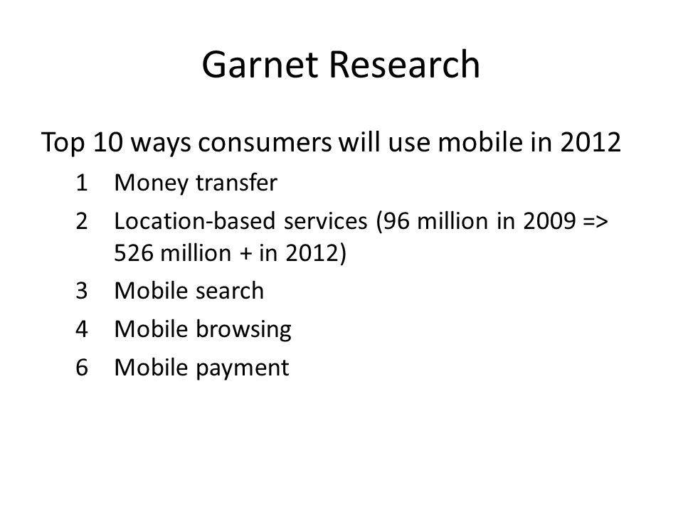 Garnet Research Top 10 ways consumers will use mobile in 2012 1Money transfer 2Location-based services (96 million in 2009 => 526 million + in 2012) 3Mobile search 4Mobile browsing 6Mobile payment