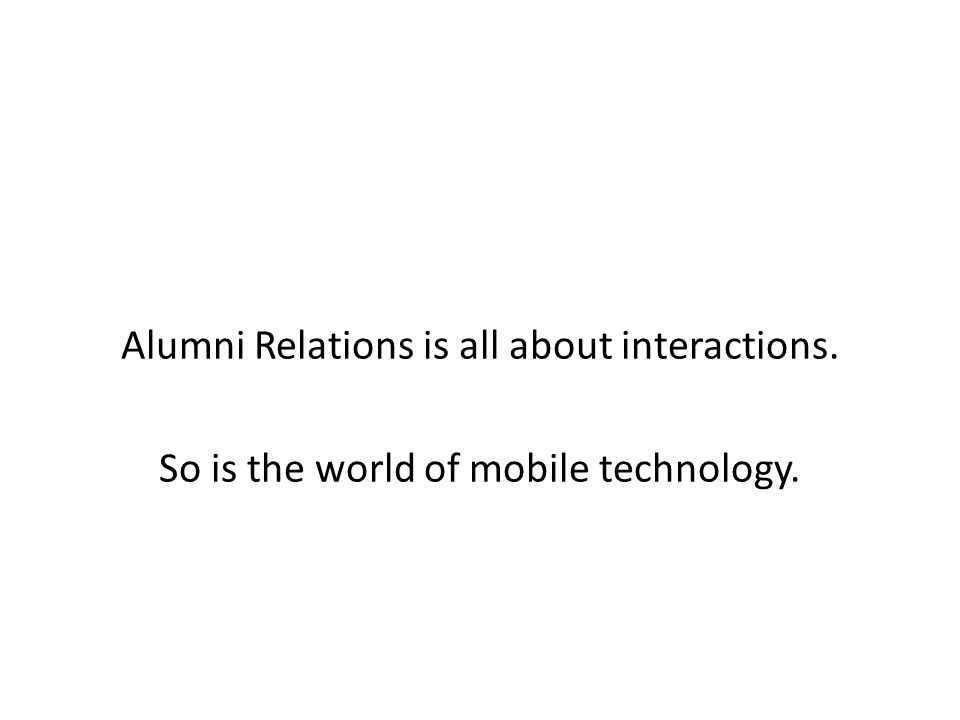 Alumni Relations is all about interactions. So is the world of mobile technology.